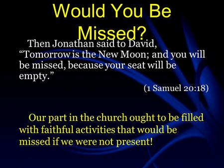 "Would You Be Missed? Then Jonathan said to David, ""Tomorrow is the New Moon; and you will be missed, because your seat will be empty."" (1 Samuel 20:18)"