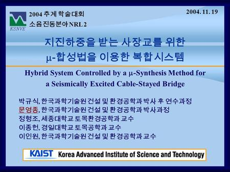 Hybrid System Controlled by a  -Synthesis Method for a Seismically Excited Cable-Stayed Bridge 2004 추계 학술대회 소음진동분야 NRL 2 지진하중을 받는 사장교를 위한  - 합성법을 이용한.