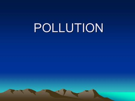 "POLLUTION. WHAT IS POLLUTION??? Definition: Any changes in the environment which results in its harmful effect is called ""Pollution"" of the environment."