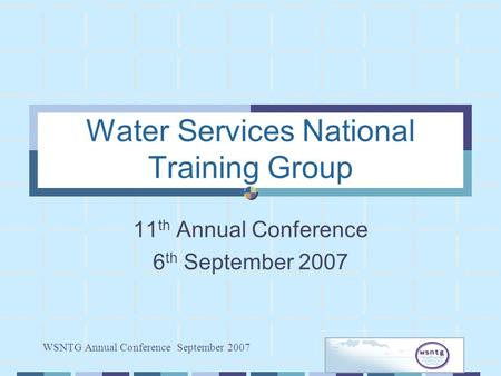 WSNTG Annual Conference September 2007 Water Services National Training Group 11 th Annual Conference 6 th September 2007.