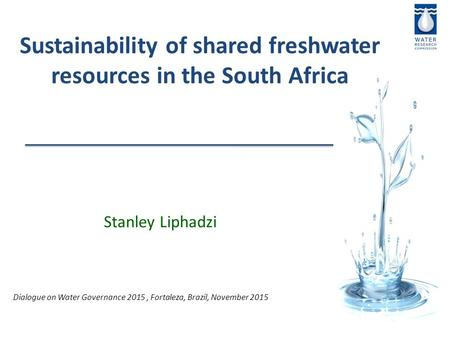 Stanley Liphadzi Sustainability of shared freshwater resources in the South Africa Dialogue on Water Governance 2015, Fortaleza, Brazil, November 2015.