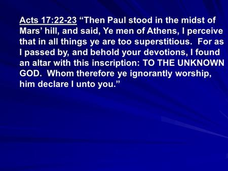 "Acts 17:22-23 ""Then Paul stood in the midst of Mars' hill, and said, Ye men of Athens, I perceive that in all things ye are too superstitious. For as I."