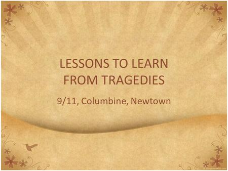 LESSONS TO LEARN FROM TRAGEDIES 9/11, Columbine, Newtown.