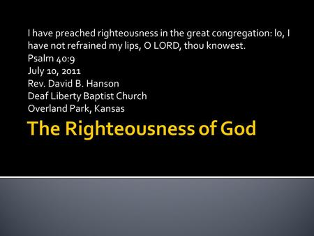 I have preached righteousness in the great congregation: lo, I have not refrained my lips, O LORD, thou knowest. Psalm 40:9 July 10, 2011 Rev. David B.
