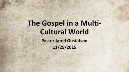 The Gospel in a Multi- Cultural World Pastor Jared Gustafson 11/29/2015.
