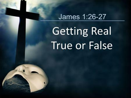 James 1:26-27 Getting Real True or False. True or False? (James 1:26-27) Jesus often pointed out the hypocrisy of religious leaders whose lives were not.