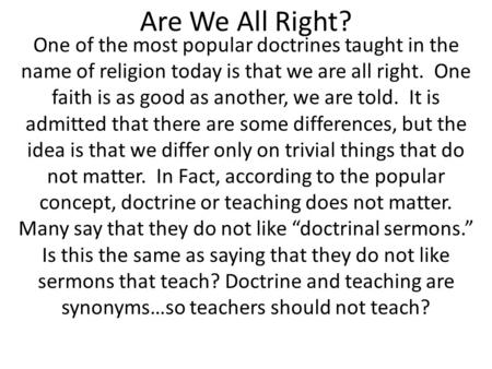 Are We All Right? One of the most popular doctrines taught in the name of religion today is that we are all right. One faith is as good as another, we.