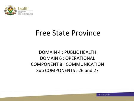 Free State Province DOMAIN 4 : PUBLIC HEALTH DOMAIN 6 : OPERATIONAL COMPONENT 8 : COMMUNICATION Sub COMPONENTS : 26 and 27.