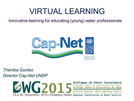VIRTUAL LEARNING Themba Gumbo Director Cap-Net UNDP Innovative learning for educating (young) water professionals.