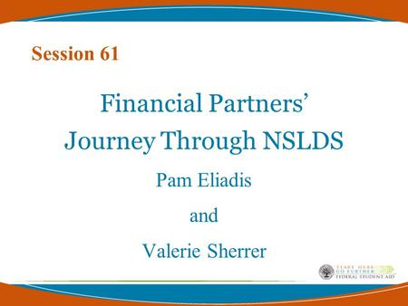 Session 61 Financial Partners' Journey Through NSLDS Pam Eliadis and Valerie Sherrer.