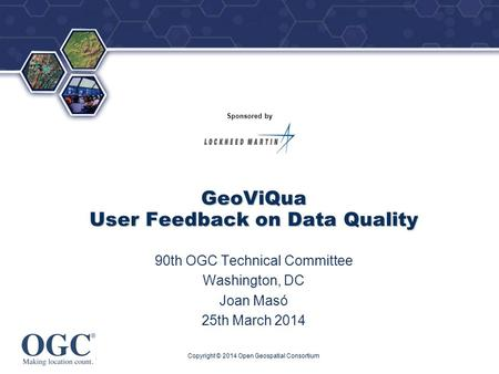 ® Sponsored by GeoViQua User Feedback on Data Quality 90th OGC Technical Committee Washington, DC Joan Masó 25th March 2014 Copyright © 2014 Open Geospatial.