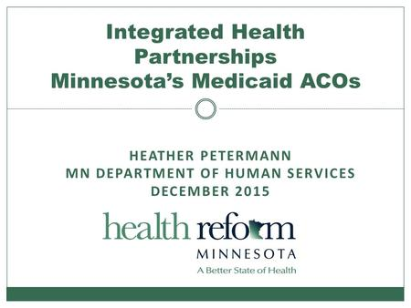 HEATHER PETERMANN MN DEPARTMENT OF HUMAN SERVICES DECEMBER 2015 Integrated Health Partnerships Minnesota's Medicaid ACOs.