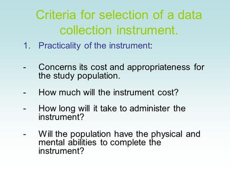 Criteria for selection of a data collection instrument. 1.Practicality of the instrument: -Concerns its cost and appropriateness for the study population.
