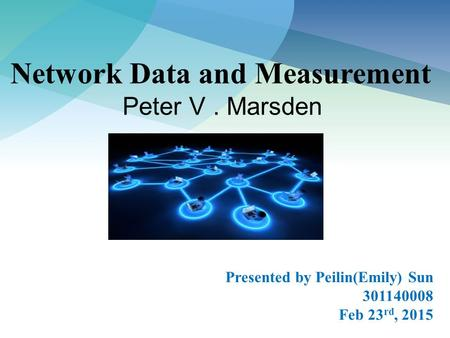 Network Data and Measurement Peter V. Marsden Presented by Peilin(Emily) Sun 301140008 Feb 23 rd, 2015.