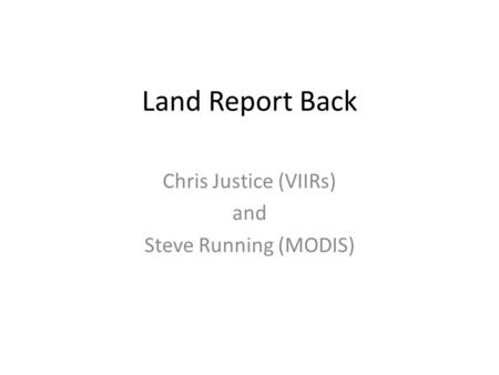 Land Report Back Chris Justice (VIIRs) and Steve Running (MODIS)