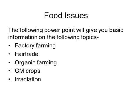 Food Issues The following power point will give you basic information on the following topics- Factory farming Fairtrade Organic farming GM crops Irradiation.