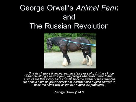 George Orwell's Animal Farm and The Russian Revolution … One day I saw a little boy, perhaps ten years old, driving a huge cart-horse along a narrow path,