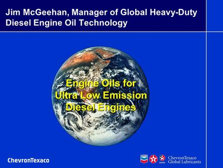 07/16/03 mrb McGeehan G030549-EPA 1 G030523-EarthBkgrd Engine Oils for Ultra Low Emission Diesel Engines Jim McGeehan, Manager of Global Heavy-Duty Diesel.