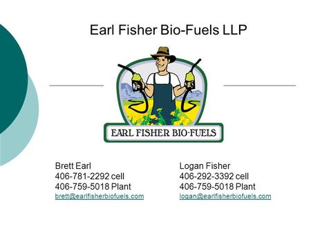 Earl Fisher Bio-Fuels LLP Brett EarlLogan Fisher 406-781-2292 cell406-292-3392 cell406-759-5018 Plant