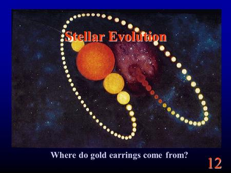 12 Stellar Evolution Where do gold earrings come from?