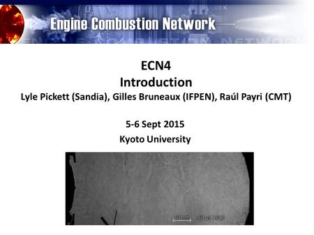 ECN4 Introduction Lyle Pickett (Sandia), Gilles Bruneaux (IFPEN), Raúl Payri (CMT) 5-6 Sept 2015 Kyoto University.