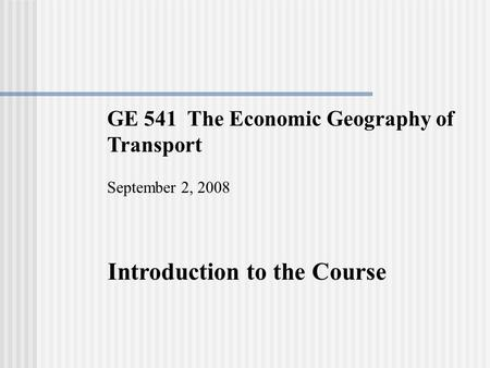 GE 541 The Economic Geography of Transport September 2, 2008 Introduction to the Course.