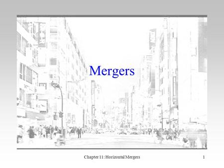 Chapter 11: Horizontal Mergers1 Mergers. Chapter 11: Horizontal Mergers2 Introduction Merger mania of 1990s disappeared after 9/11/2001 But now appears.
