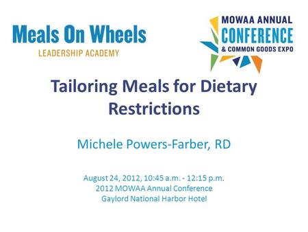 Tailoring Meals for Dietary Restrictions Michele Powers-Farber, RD August 24, 2012, 10:45 a.m. - 12:15 p.m. 2012 MOWAA Annual Conference Gaylord National.