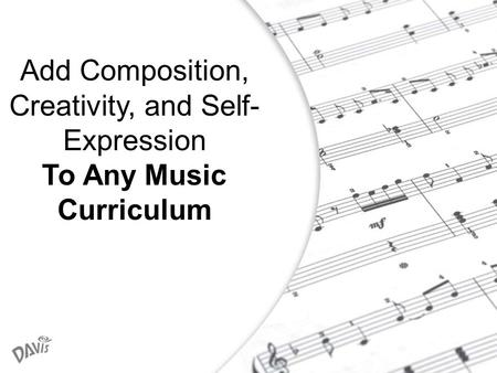 1 Add Composition, Creativity, and Self- Expression To Any Music Curriculum.