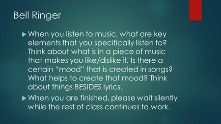 Bell Ringer  When you listen to music, what are key elements that you specifically listen to? Think about what is in a piece of music that makes you like/dislike.