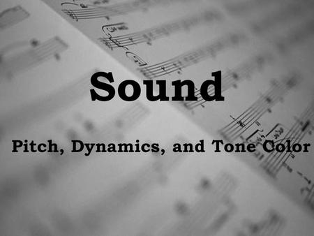 Sound Pitch, Dynamics, and Tone Color. Properties of Sound Sound is the vibration of an object.