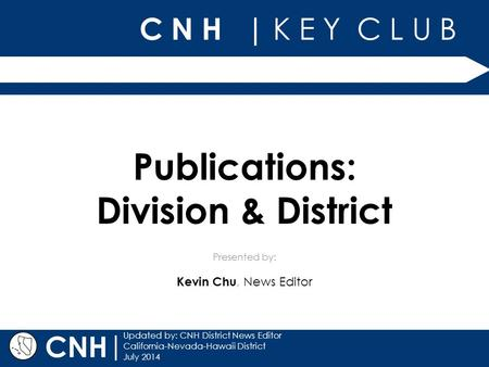 C N H | K E Y C L U B Presented by: | Updated by: CNH District News Editor California-Nevada-Hawaii District July 2014 CNH Publications: Division & District.