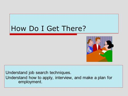 How Do I Get There? Understand job search techniques. Understand how to apply, interview, and make a plan for employment.