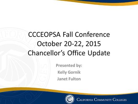 CCCEOPSA Fall Conference October 20-22, 2015 Chancellor's Office Update Presented by: Kelly Gornik Janet Fulton.