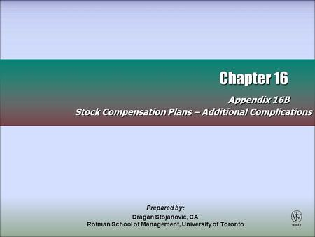 Chapter 16 Appendix 16B Chapter 16 Appendix 16B Stock Compensation Plans – Additional Complications Prepared by: Dragan Stojanovic, CA Rotman School of.