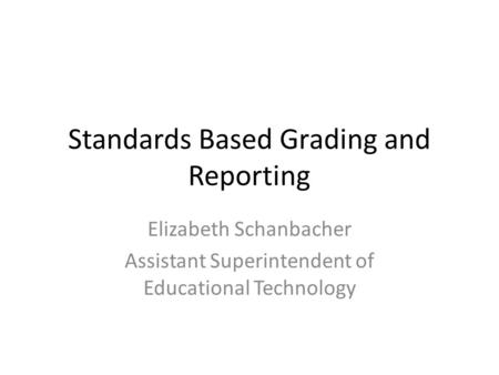 Standards Based Grading and Reporting Elizabeth Schanbacher Assistant Superintendent of Educational Technology.