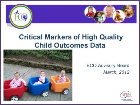 Critical Markers of High Quality Child Outcomes Data ECO Advisory Board March, 2012.