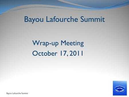 Bayou Lafourche Summit Wrap-up Meeting October 17, 2011 Bayou Lafourche Summit.