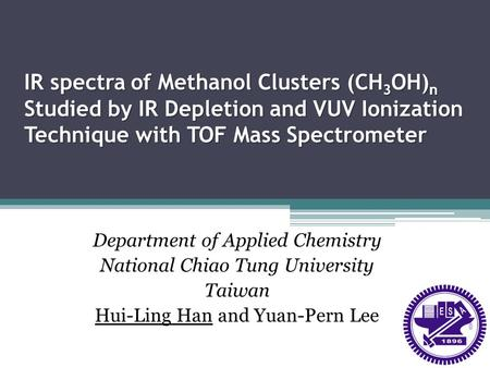IR spectra of Methanol Clusters (CH3OH)n Studied by IR Depletion and VUV Ionization Technique with TOF Mass Spectrometer Department of Applied Chemistry.
