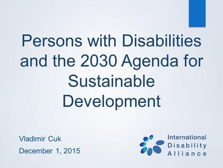 Persons with Disabilities and the 2030 Agenda for Sustainable Development Vladimir Cuk December 1, 2015.