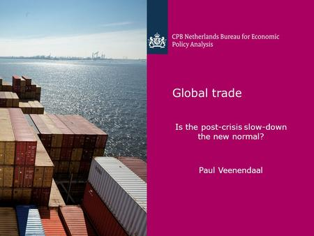 CPB Netherlands Bureau for Economic Policy Analysis Global trade Is the post-crisis slow-down the new normal? Paul Veenendaal.