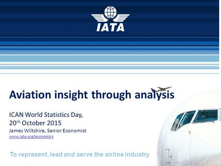 To represent, lead and serve the airline industry Aviation insight through analysis ICAN World Statistics Day, 20 th October 2015 James Wiltshire, Senior.