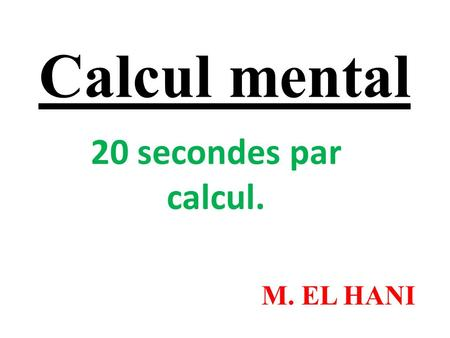 Calcul mental 20 secondes par calcul. M. EL HANI.