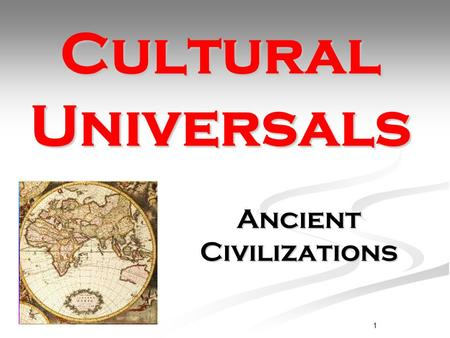 1 Cultural Universals Ancient Civilizations. What is culture?  the characteristic features of everyday existence shared by people  the set of shared.