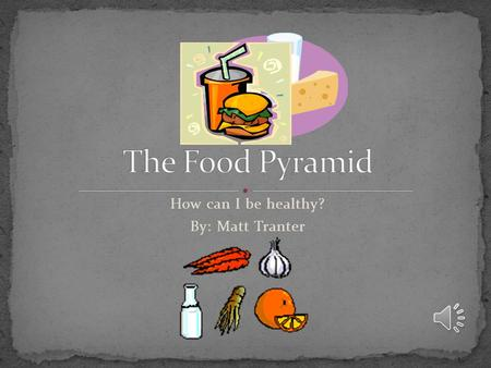 How can I be healthy? By: Matt Tranter The food pyramid shows us what food we should eat and the amount per day. It is important to follow the food pyramid.