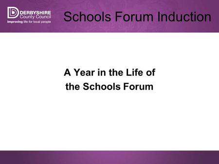 Schools Forum Induction A Year in the Life of the Schools Forum.
