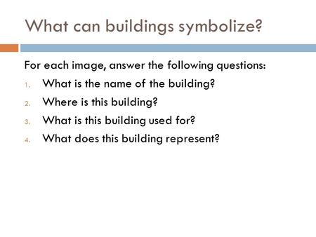 What can buildings symbolize? For each image, answer the following questions: 1. What is the name of the building? 2. Where is this building? 3. What is.