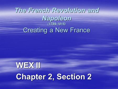 The French Revolution and Napoleon (1789-1815) Creating a New France WEX II Chapter 2, Section 2.