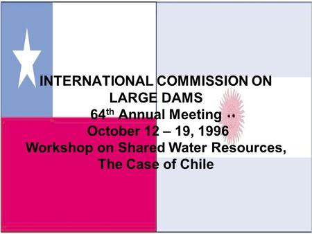 INTERNATIONAL COMMISSION ON LARGE DAMS 64 th Annual Meeting October 12 – 19, 1996 Workshop on Shared Water Resources, The Case of Chile.