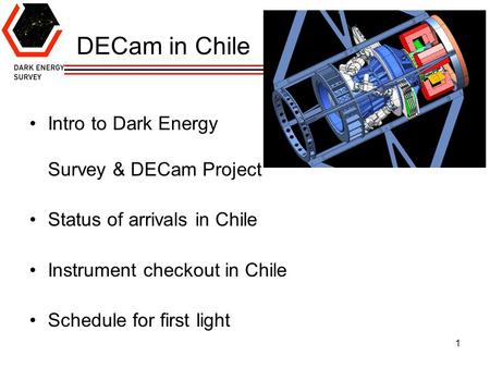 1 DECam in Chile Intro to Dark Energy Survey & DECam Project Status of arrivals in Chile Instrument checkout in Chile Schedule for first light.